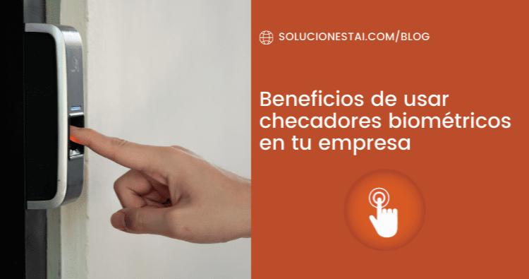 Beneficios de usar checadores biométricos en tu empresa